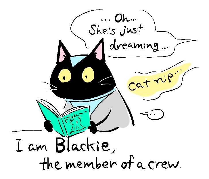 -Oh, she's just dreaming -cat nip... I'm Blackie, the member of a crew.
