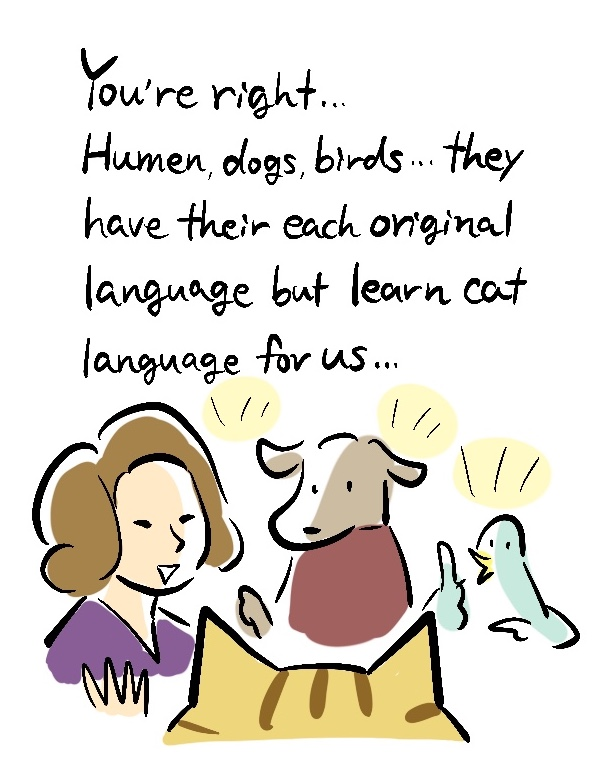 You're right... Human, dogs, birds...they have their each original language but learn cat language for us...