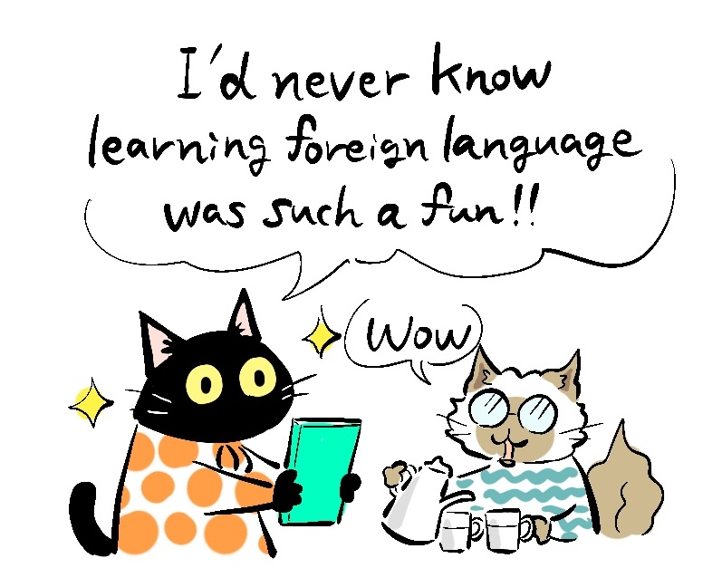 -I've never know learning foreign language was such a fun! -Wow
