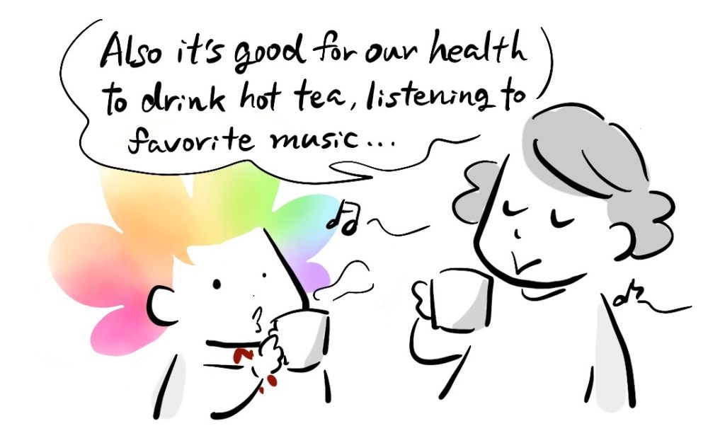 Also it's good for our health to drink hot tea, listening to favorite music...