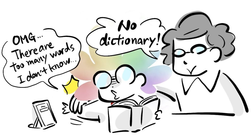 -OMG... There are too many words I don't know... -No dictionary!
