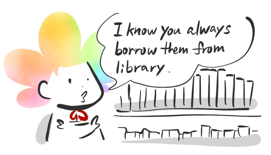 I know you always borrow them from library.