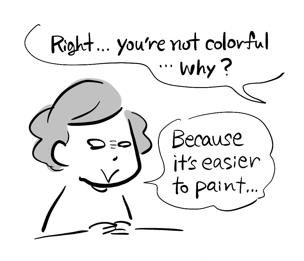 -Right... you're not colorful... Why? -Because it's easier to paint...