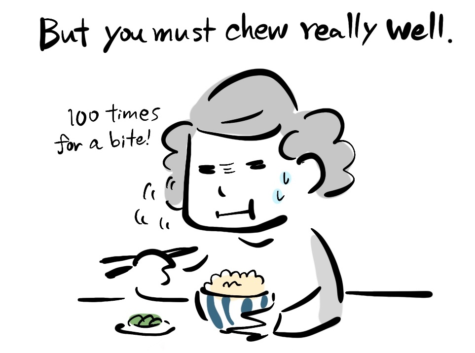 But you must chew really well. 100 times for a bite!