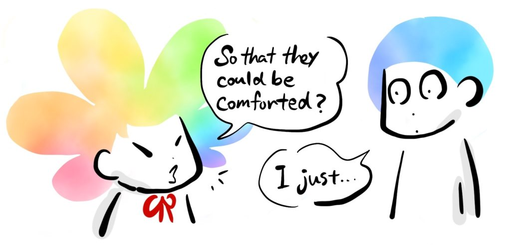 -So that they could be comforted? -I just...