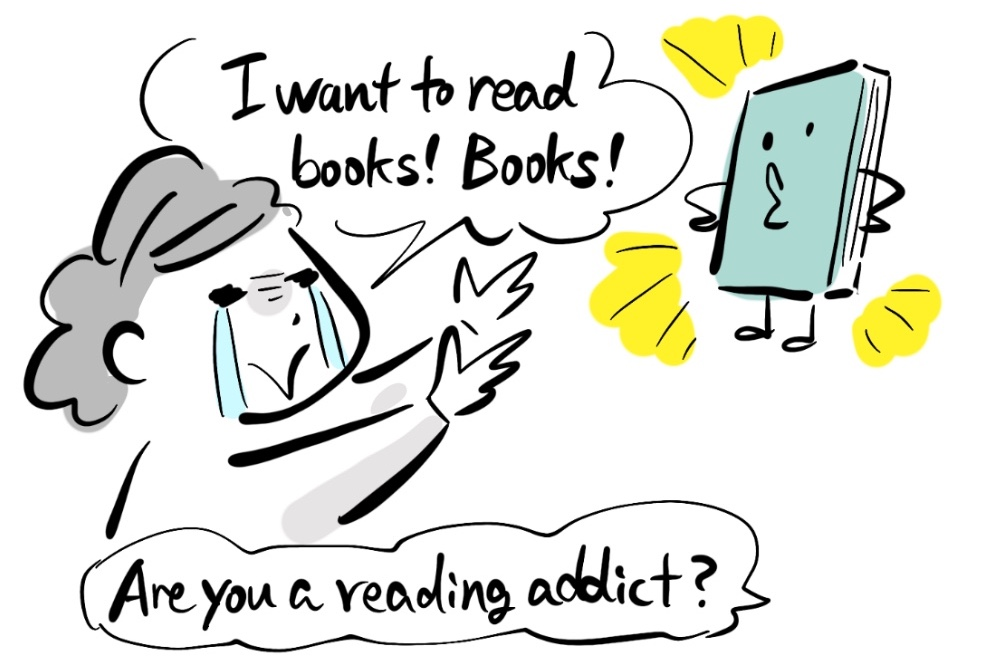 -I want to read books! Books! -Are you a reading addict?