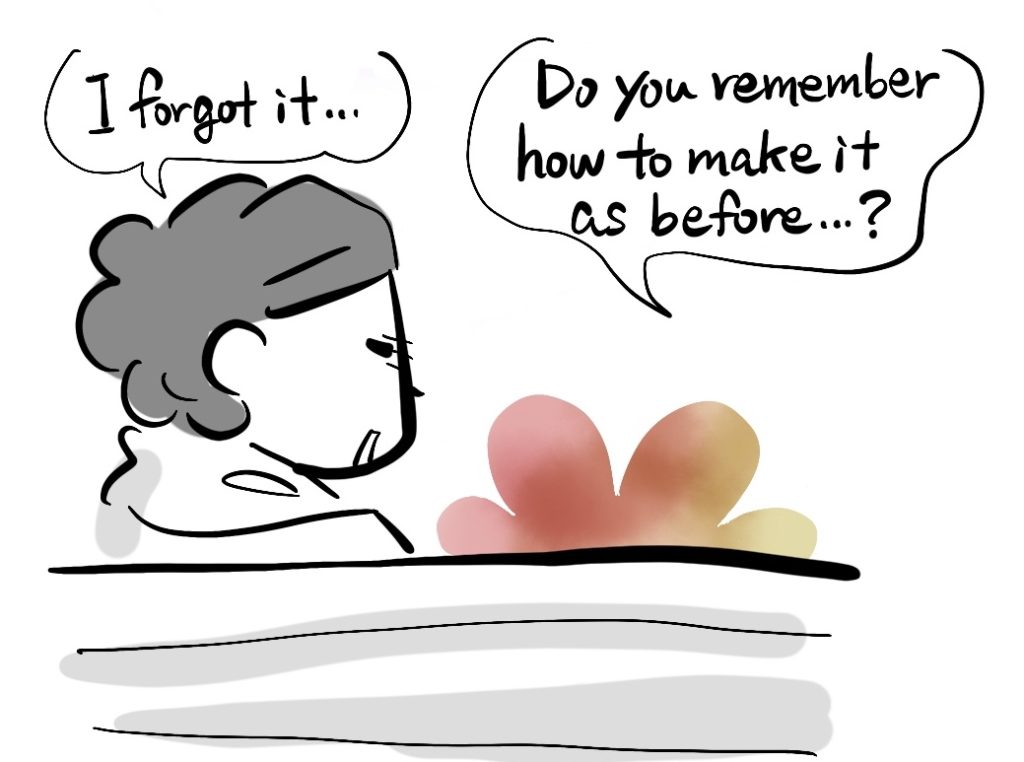-I forgot it... -Do you remember how to make it as before...?